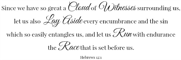 Scripture: Since we have so great a cloud of witnesses surrounding us, let us also lay aside every encumbrance and the sin which so easily entangles us, and let us run with endurance the race that is set before us. Hebrews 12:1