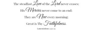 The steadfast love of the Lord never ceases; His mercies never come to an end; They are new every morning; Great is Thy faithfulness. Lamentations 3:22-23