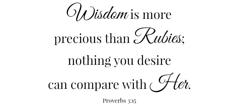 Scripture: Wisdom is more precious that Rubies; nothing you desire can compare with Her. Proverbs 3:15